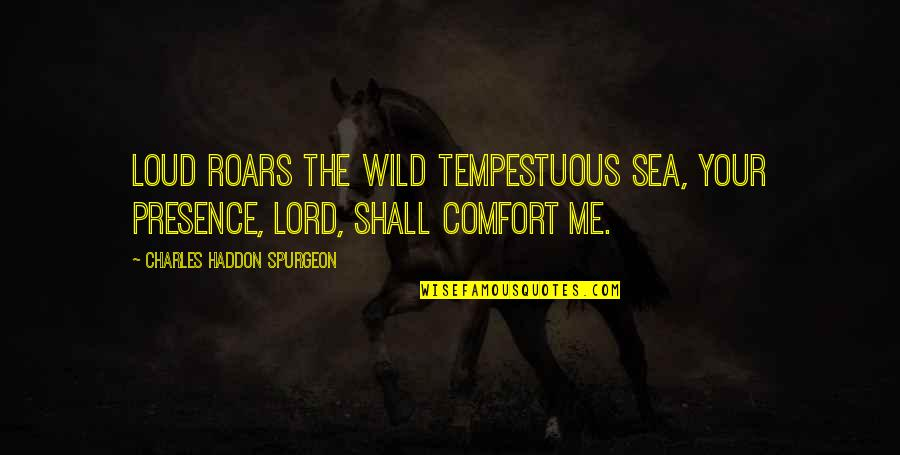 Obama Supporters Quotes By Charles Haddon Spurgeon: Loud roars the wild tempestuous sea, Your presence,