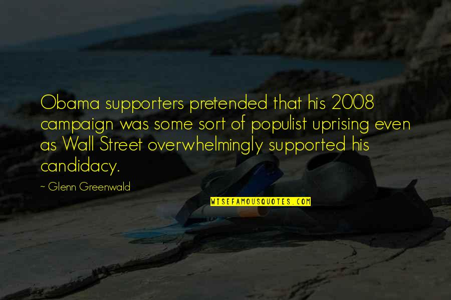 Obama Supporters Quotes By Glenn Greenwald: Obama supporters pretended that his 2008 campaign was