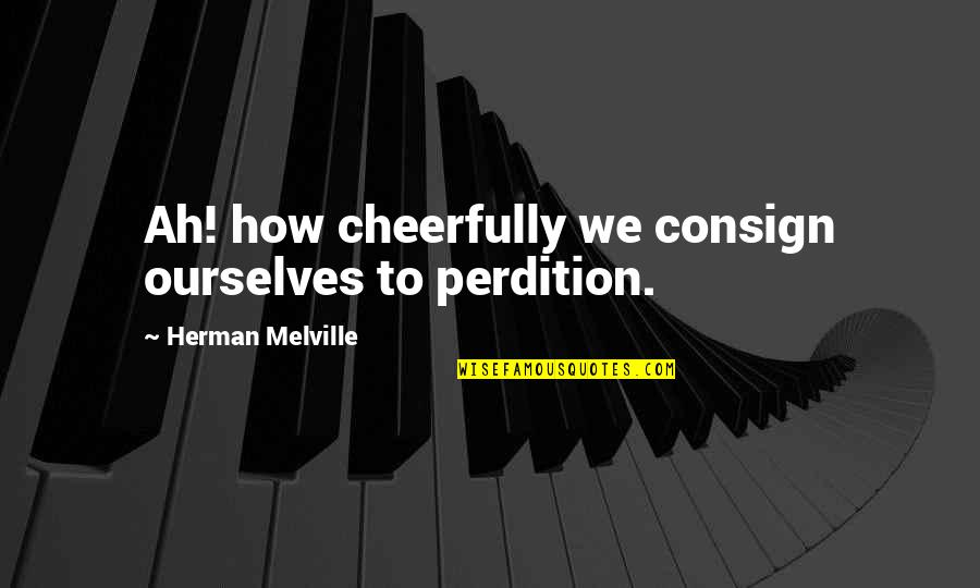 Obama Supporters Quotes By Herman Melville: Ah! how cheerfully we consign ourselves to perdition.