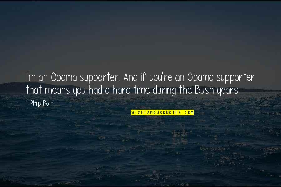 Obama Supporters Quotes By Philip Roth: I'm an Obama supporter. And if you're an
