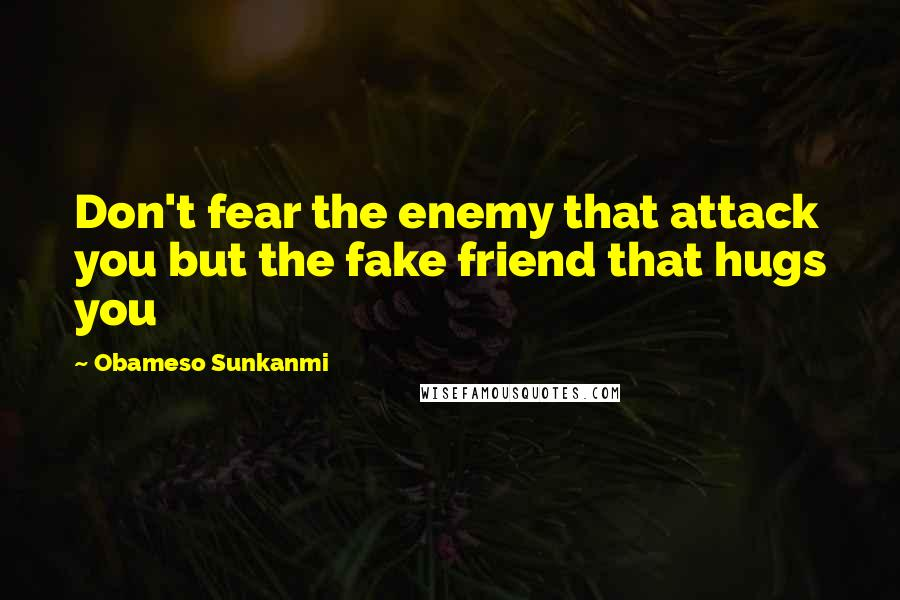Obameso Sunkanmi quotes: Don't fear the enemy that attack you but the fake friend that hugs you