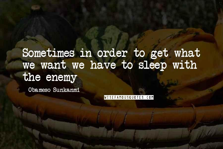 Obameso Sunkanmi quotes: Sometimes in order to get what we want we have to sleep with the enemy