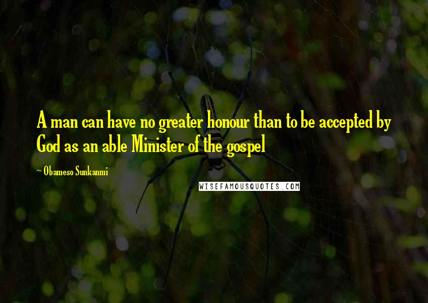 Obameso Sunkanmi quotes: A man can have no greater honour than to be accepted by God as an able Minister of the gospel