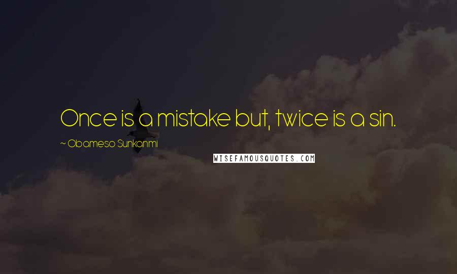 Obameso Sunkanmi quotes: Once is a mistake but, twice is a sin.