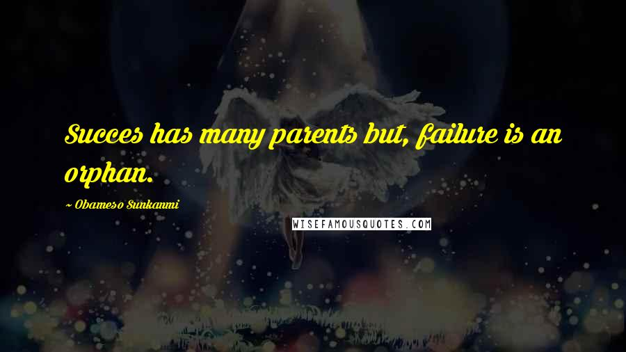 Obameso Sunkanmi quotes: Succes has many parents but, failure is an orphan.