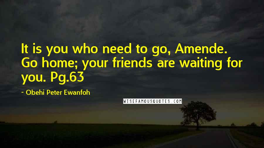 Obehi Peter Ewanfoh quotes: It is you who need to go, Amende. Go home; your friends are waiting for you. Pg.63