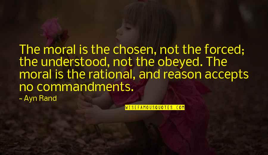 Obeyed Quotes By Ayn Rand: The moral is the chosen, not the forced;