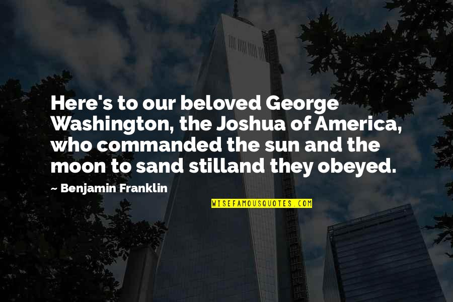 Obeyed Quotes By Benjamin Franklin: Here's to our beloved George Washington, the Joshua