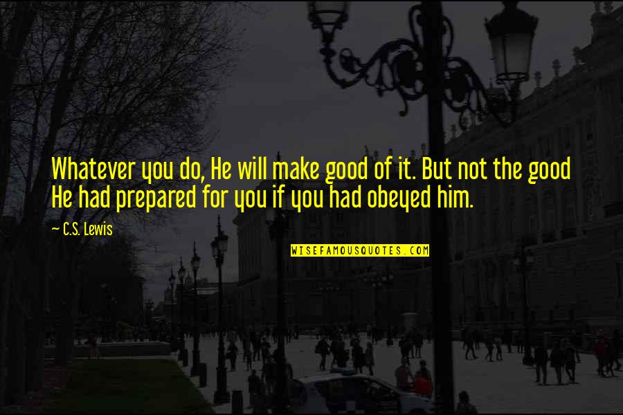 Obeyed Quotes By C.S. Lewis: Whatever you do, He will make good of