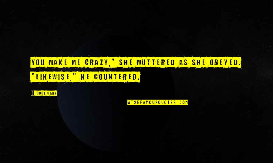 "Obeyed Quotes By Codi Gary: You make me crazy,"" she muttered as she"