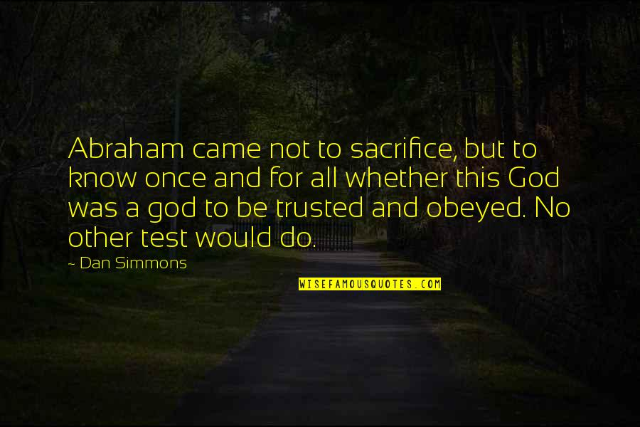 Obeyed Quotes By Dan Simmons: Abraham came not to sacrifice, but to know