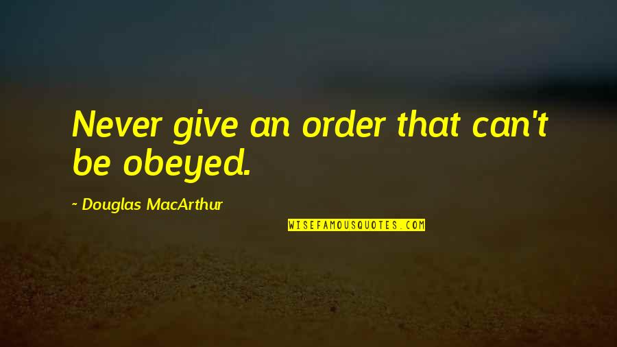 Obeyed Quotes By Douglas MacArthur: Never give an order that can't be obeyed.