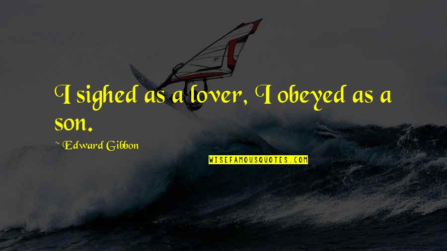 Obeyed Quotes By Edward Gibbon: I sighed as a lover, I obeyed as