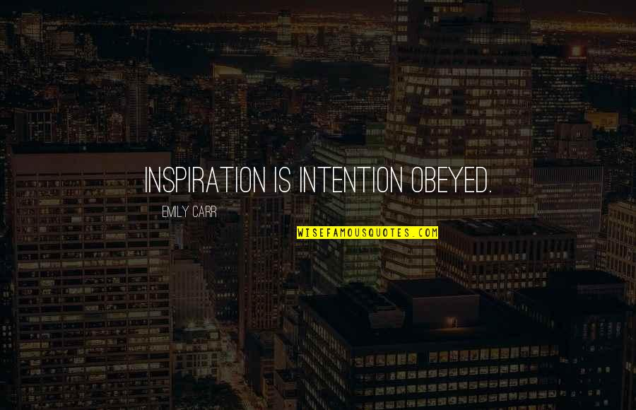 Obeyed Quotes By Emily Carr: Inspiration is intention obeyed.