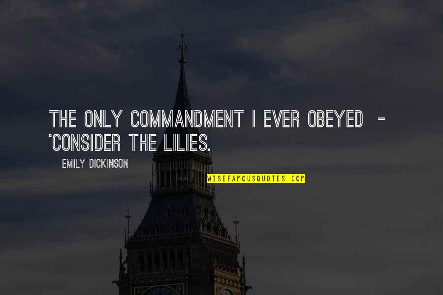Obeyed Quotes By Emily Dickinson: The only Commandment I ever obeyed - 'Consider