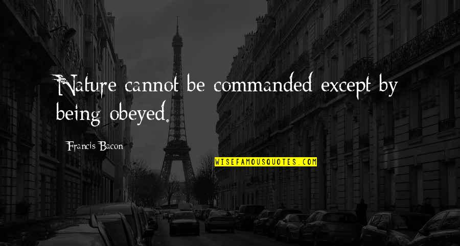 Obeyed Quotes By Francis Bacon: Nature cannot be commanded except by being obeyed.