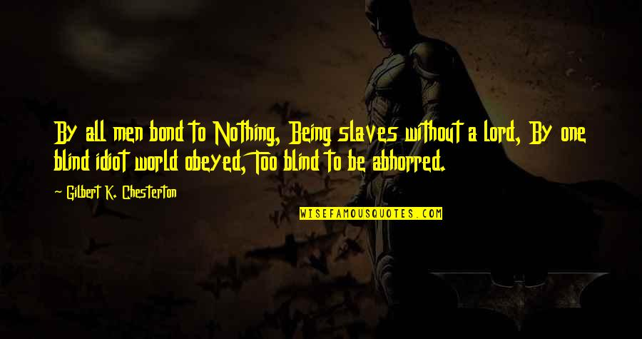 Obeyed Quotes By Gilbert K. Chesterton: By all men bond to Nothing, Being slaves