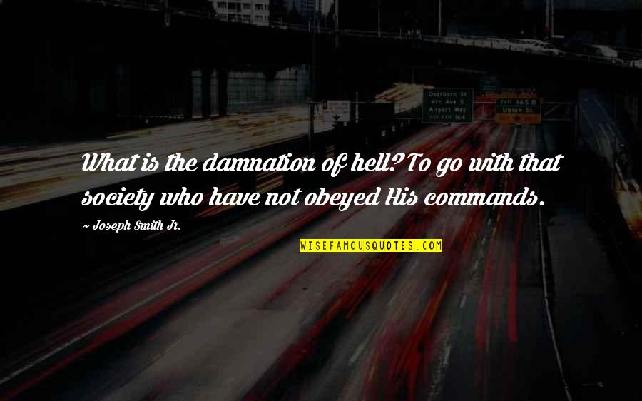 Obeyed Quotes By Joseph Smith Jr.: What is the damnation of hell? To go