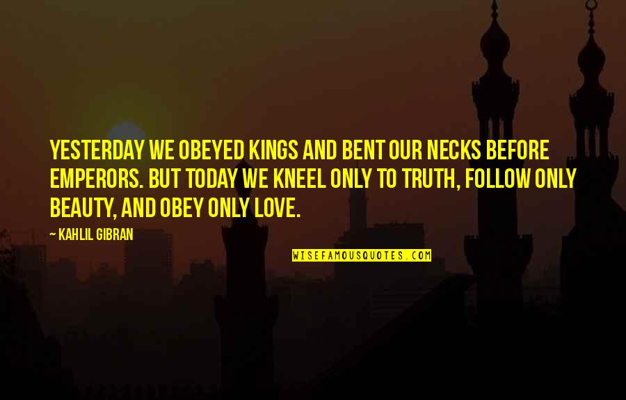 Obeyed Quotes By Kahlil Gibran: Yesterday we obeyed kings and bent our necks