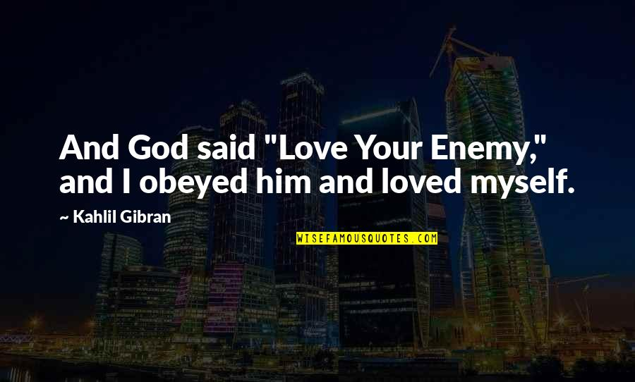 "Obeyed Quotes By Kahlil Gibran: And God said ""Love Your Enemy,"" and I"