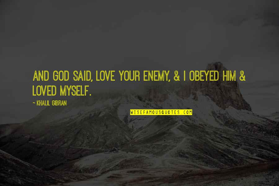 Obeyed Quotes By Khalil Gibran: And God said, Love your enemy, & I