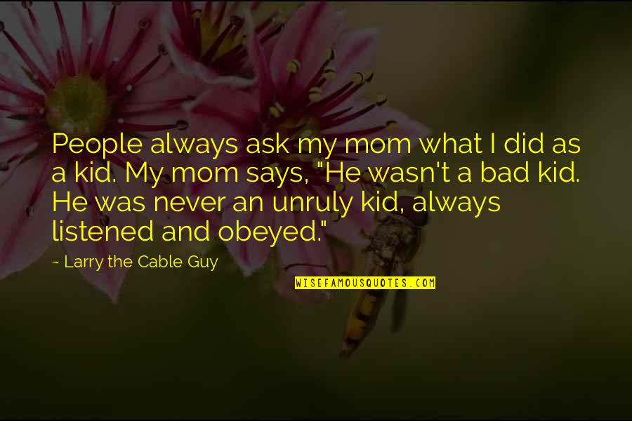 Obeyed Quotes By Larry The Cable Guy: People always ask my mom what I did