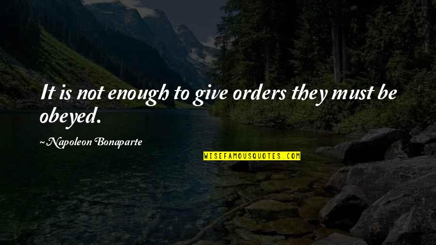 Obeyed Quotes By Napoleon Bonaparte: It is not enough to give orders they
