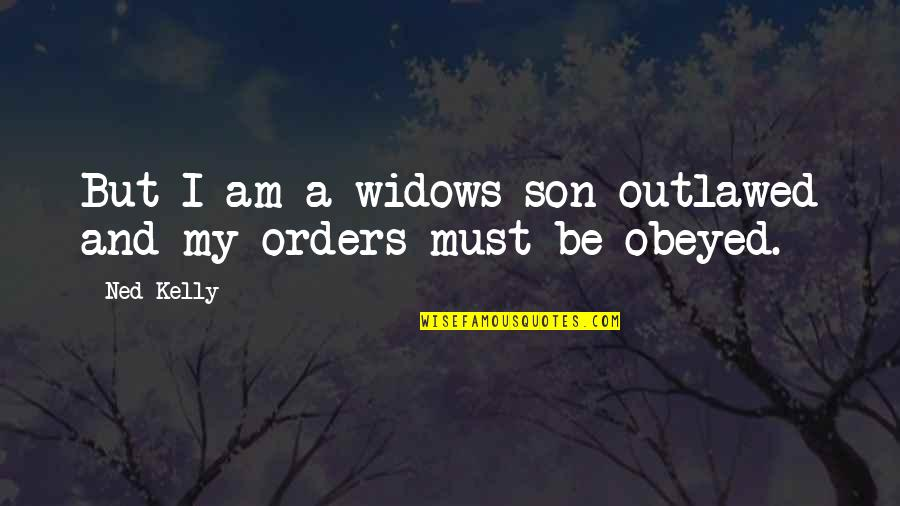 Obeyed Quotes By Ned Kelly: But I am a widows son outlawed and