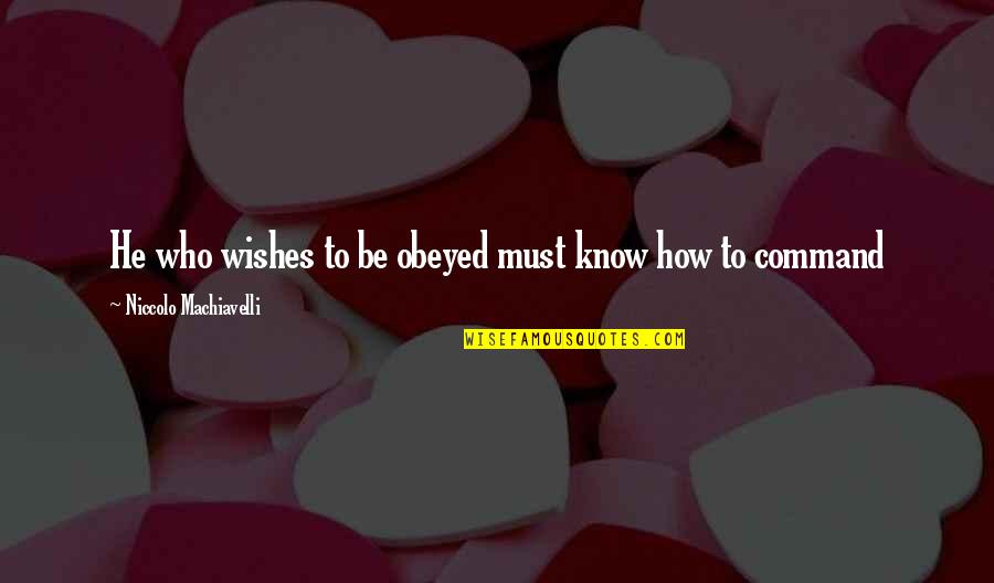 Obeyed Quotes By Niccolo Machiavelli: He who wishes to be obeyed must know