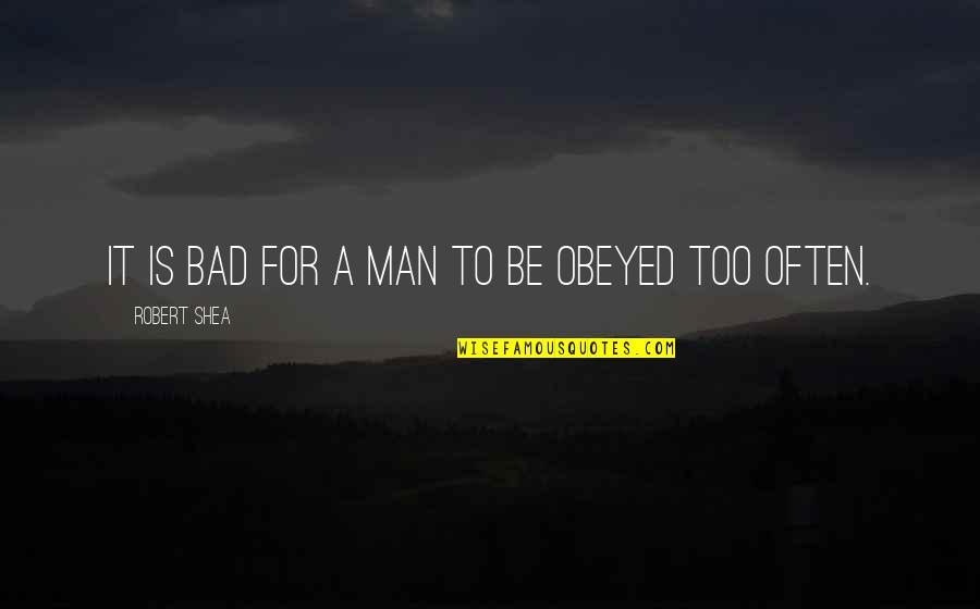 Obeyed Quotes By Robert Shea: It is bad for a man to be