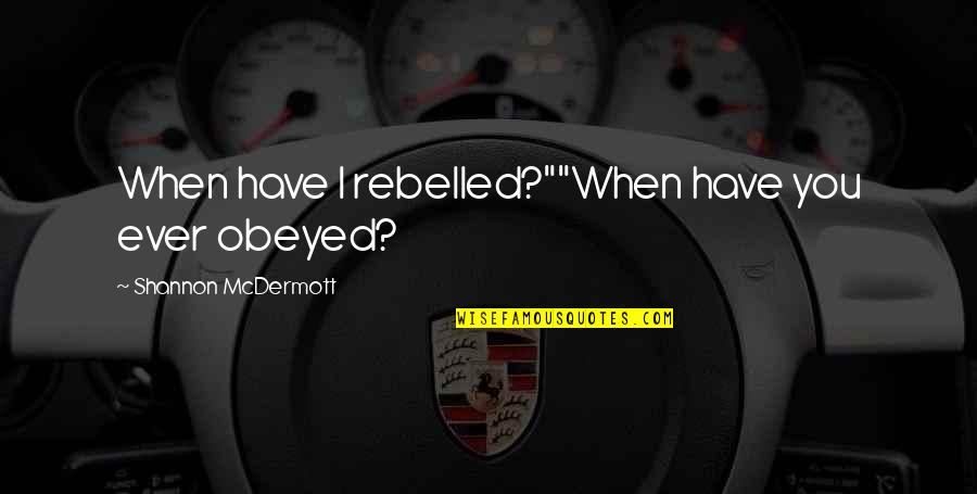 "Obeyed Quotes By Shannon McDermott: When have I rebelled?""""When have you ever obeyed?"