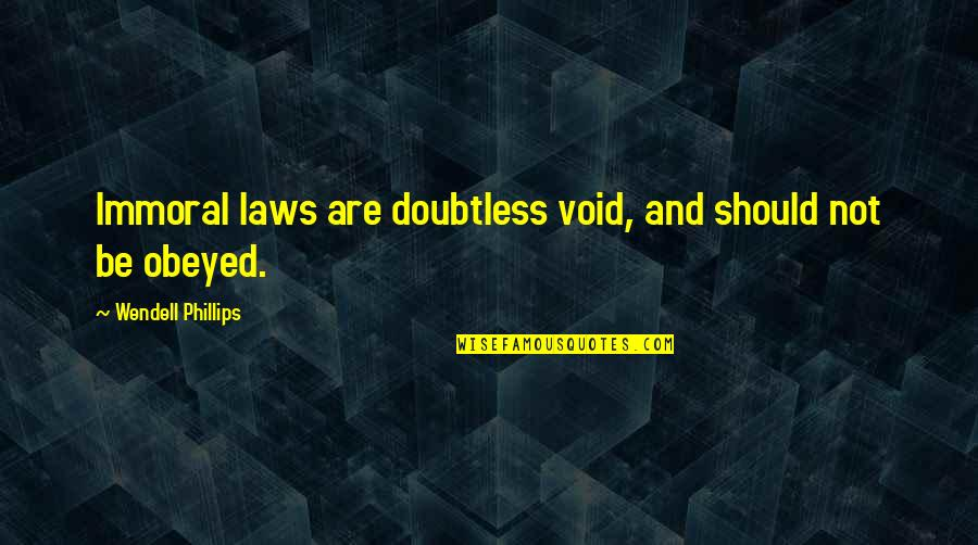 Obeyed Quotes By Wendell Phillips: Immoral laws are doubtless void, and should not