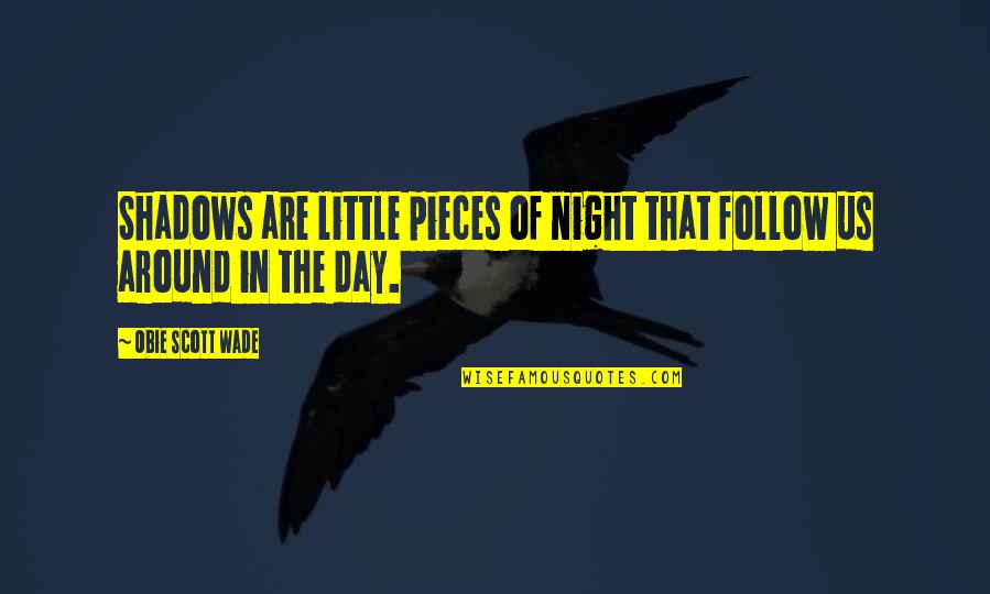 Obie Quotes By Obie Scott Wade: Shadows are little pieces of night that follow