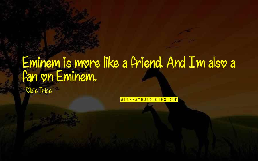 Obie Quotes By Obie Trice: Eminem is more like a friend. And I'm