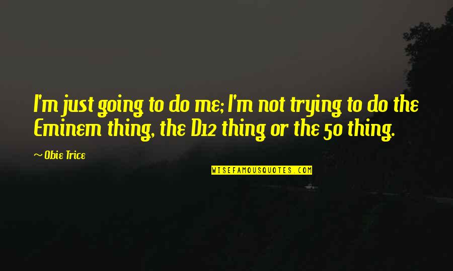 Obie Quotes By Obie Trice: I'm just going to do me; I'm not