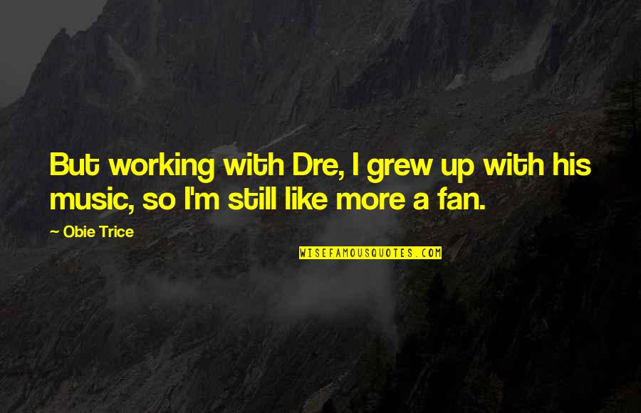 Obie Quotes By Obie Trice: But working with Dre, I grew up with