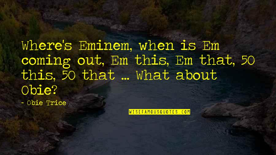 Obie Quotes By Obie Trice: Where's Eminem, when is Em coming out, Em