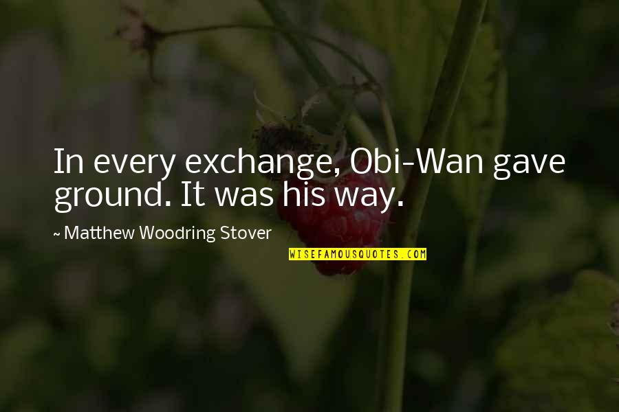 Obi's Quotes By Matthew Woodring Stover: In every exchange, Obi-Wan gave ground. It was