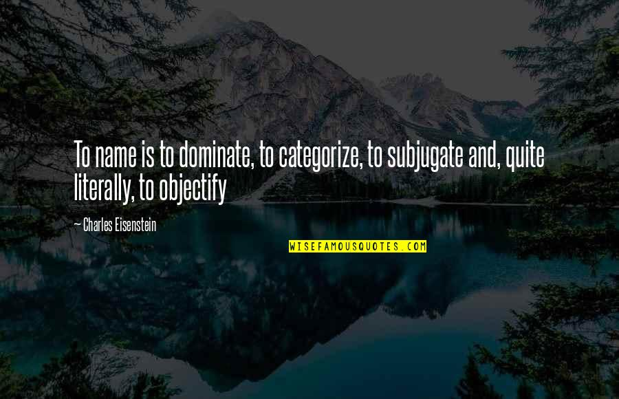 Objectify Quotes By Charles Eisenstein: To name is to dominate, to categorize, to