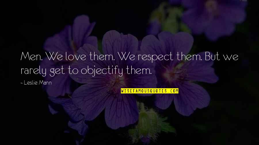 Objectify Quotes By Leslie Mann: Men. We love them. We respect them. But