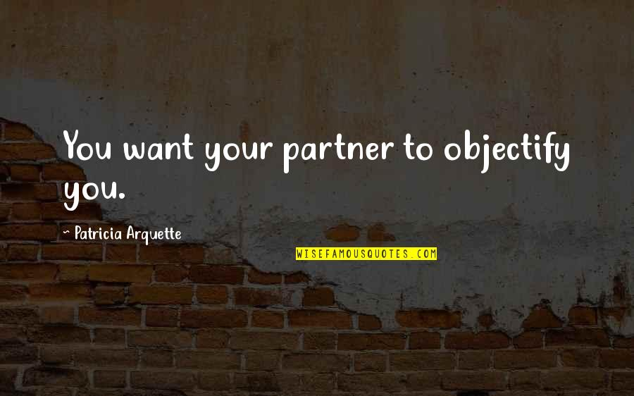 Objectify Quotes By Patricia Arquette: You want your partner to objectify you.