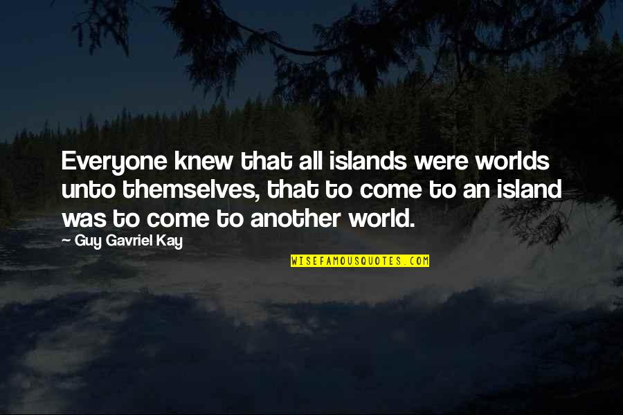 Objection Your Honor Quotes By Guy Gavriel Kay: Everyone knew that all islands were worlds unto