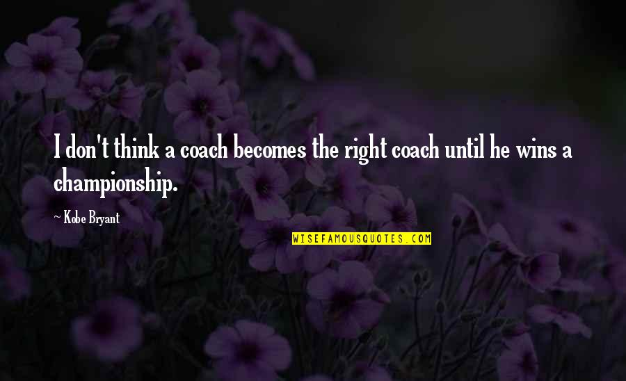 Objection Your Honor Quotes By Kobe Bryant: I don't think a coach becomes the right