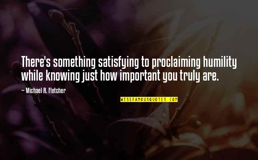 Oblique Strategies Quotes By Michael R. Fletcher: There's something satisfying to proclaiming humility while knowing