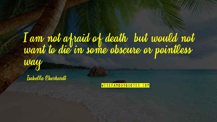Obscure Death Quotes By Isabelle Eberhardt: I am not afraid of death, but would
