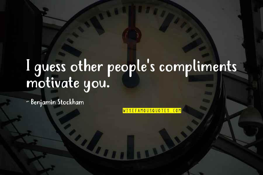 Obscurethe Quotes By Benjamin Stockham: I guess other people's compliments motivate you.