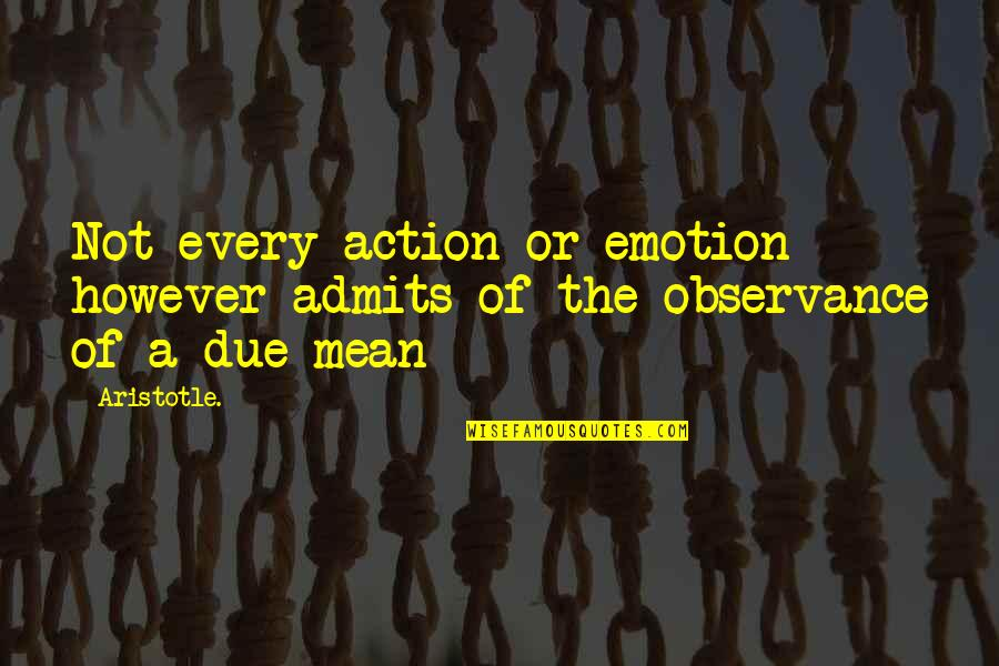Observance Quotes By Aristotle.: Not every action or emotion however admits of