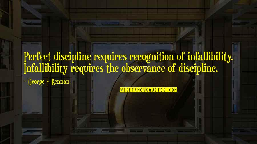Observance Quotes By George F. Kennan: Perfect discipline requires recognition of infallibility. Infallibility requires