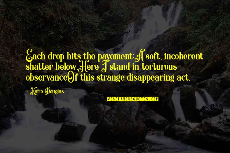 Observance Quotes By Katie Douglas: Each drop hits the pavement;A soft, incoherent shatter