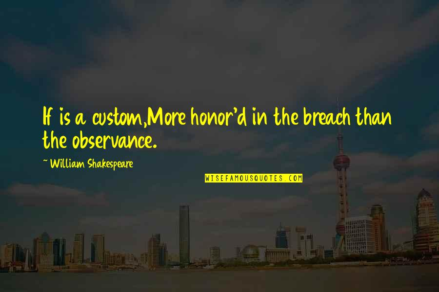 Observance Quotes By William Shakespeare: If is a custom,More honor'd in the breach